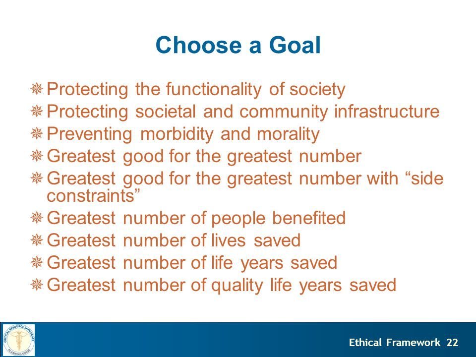 22Ethical Framework Choose a Goal  Protecting the functionality of society  Protecting societal and community infrastructure  Preventing morbidity and morality  Greatest good for the greatest number  Greatest good for the greatest number with side constraints  Greatest number of people benefited  Greatest number of lives saved  Greatest number of life years saved  Greatest number of quality life years saved