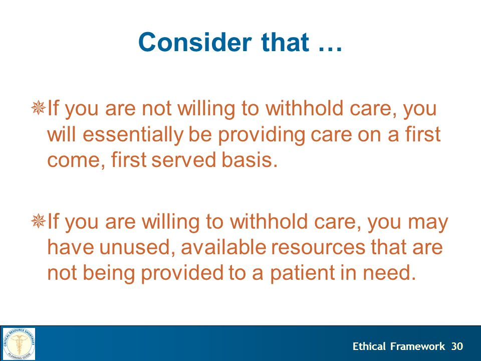 30Ethical Framework Consider that …  If you are not willing to withhold care, you will essentially be providing care on a first come, first served basis.