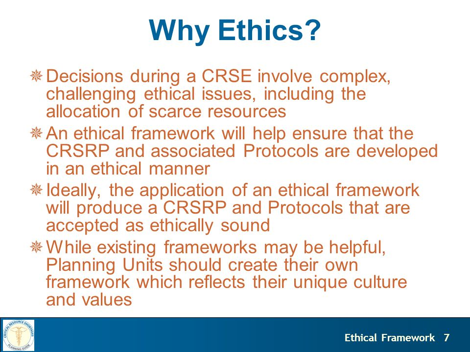 7Ethical Framework Why Ethics?  Decisions during a CRSE involve complex, challenging ethical issues, including the allocation of scarce resources  A