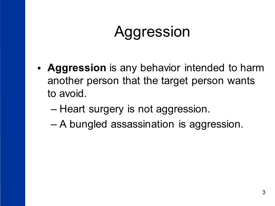 3 Aggression  Aggression is any behavior intended to harm another person that the target person wants to avoid.