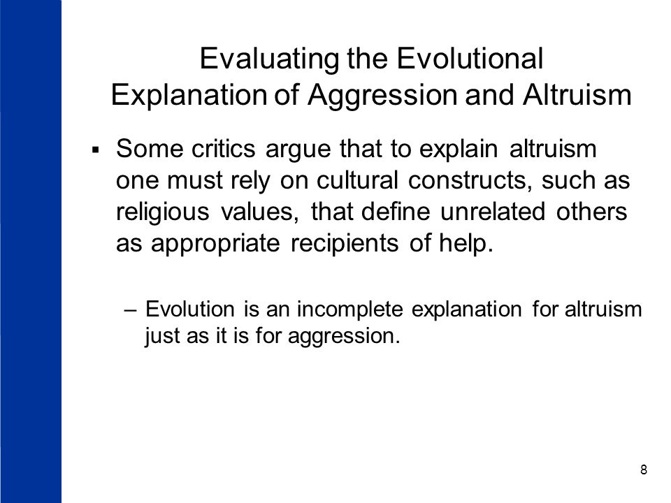 8 Evaluating the Evolutional Explanation of Aggression and Altruism  Some critics argue that to explain altruism one must rely on cultural constructs, such as religious values, that define unrelated others as appropriate recipients of help.