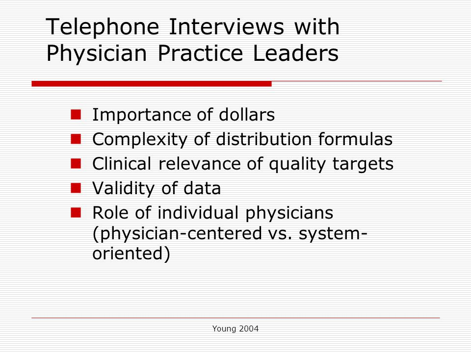 Young 2004 Conclusions Physician attitudes may differ from public commentary Providers appear confused about administration of programs Providers are comfortable with clinical relevance of quality targets but are not impressed with the associated dollars
