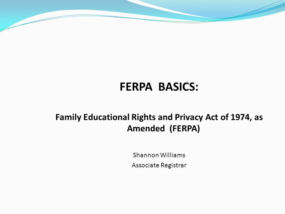 FERPA BASICS: Family Educational Rights and Privacy Act of 1974, as Amended (FERPA) Shannon Williams Associate Registrar