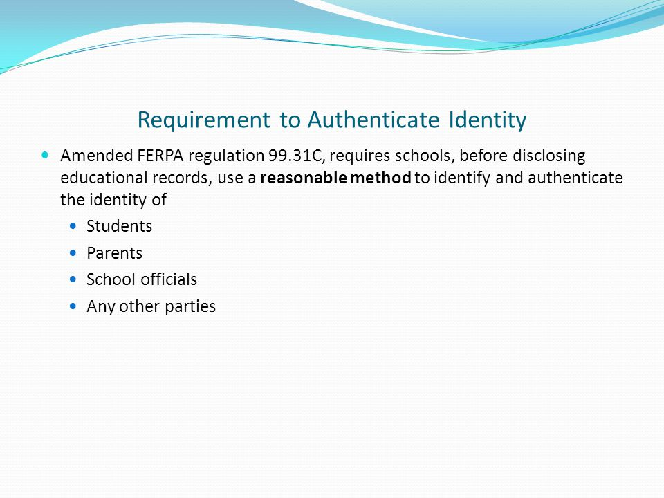 Requirement to Authenticate Identity Amended FERPA regulation 99.31C, requires schools, before disclosing educational records, use a reasonable method