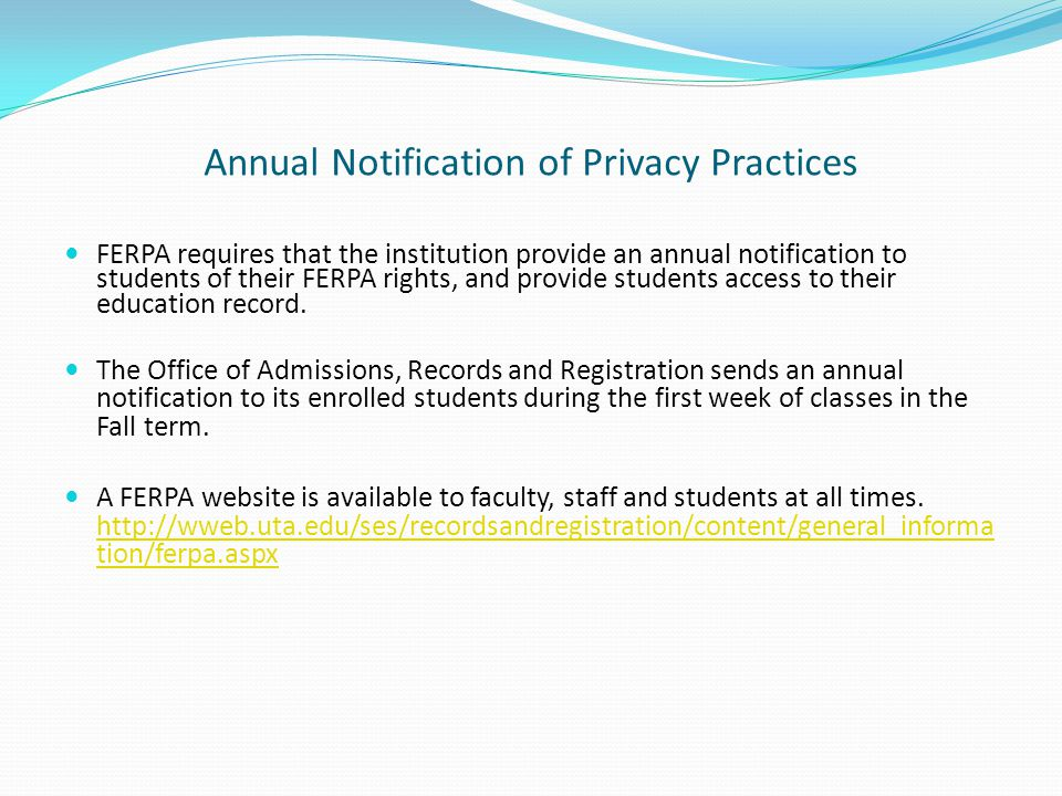Annual Notification of Privacy Practices FERPA requires that the institution provide an annual notification to students of their FERPA rights, and pro