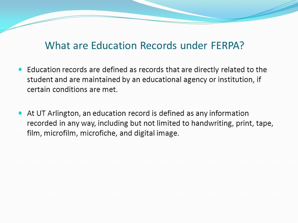 What are Education Records under FERPA? Education records are defined as records that are directly related to the student and are maintained by an edu