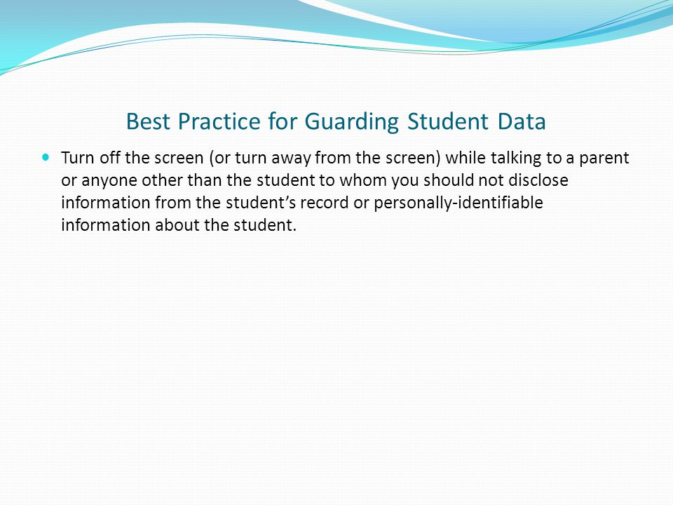 Best Practice for Guarding Student Data Turn off the screen (or turn away from the screen) while talking to a parent or anyone other than the student to whom you should not disclose information from the student's record or personally-identifiable information about the student.