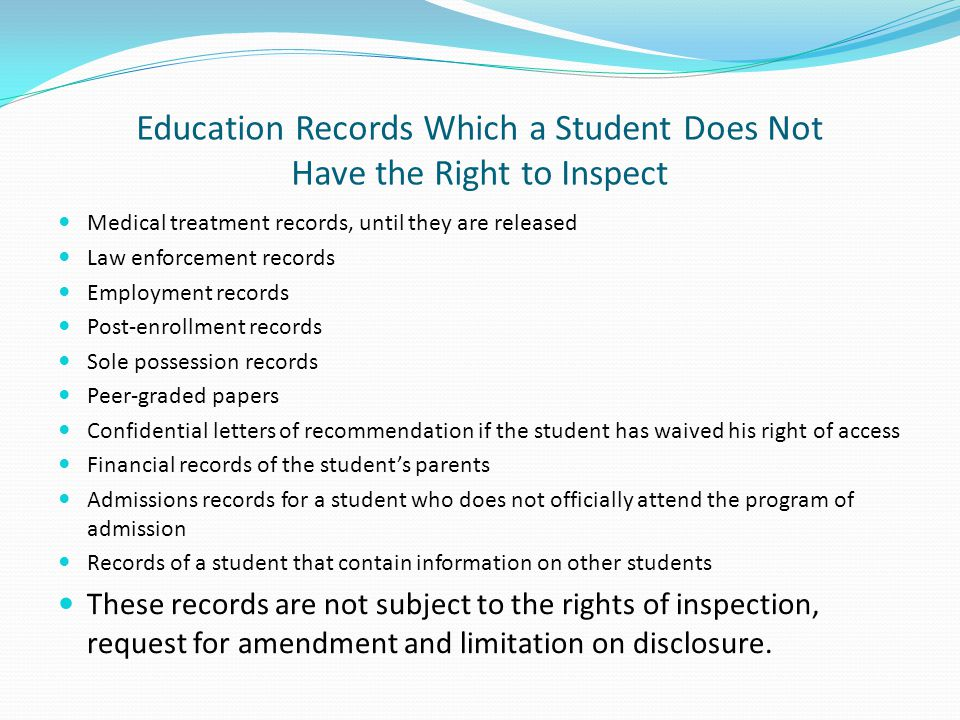 Education Records Which a Student Does Not Have the Right to Inspect Medical treatment records, until they are released Law enforcement records Employ