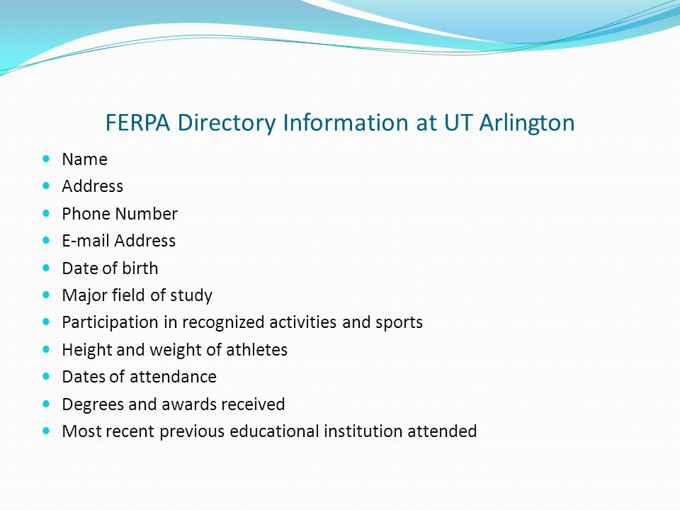 FERPA Directory Information at UT Arlington Name Address Phone Number E-mail Address Date of birth Major field of study Participation in recognized activities and sports Height and weight of athletes Dates of attendance Degrees and awards received Most recent previous educational institution attended