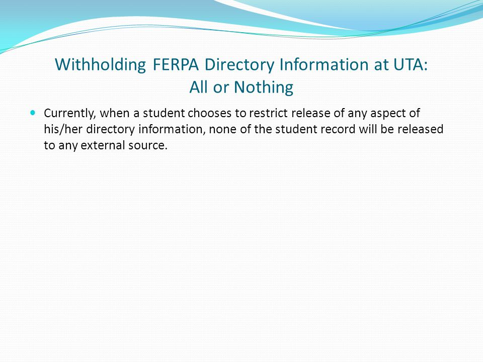 Withholding FERPA Directory Information at UTA: All or Nothing Currently, when a student chooses to restrict release of any aspect of his/her directory information, none of the student record will be released to any external source.