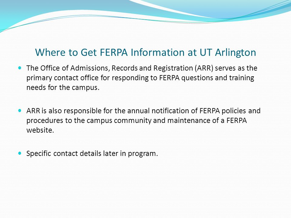 Where to Get FERPA Information at UT Arlington The Office of Admissions, Records and Registration (ARR) serves as the primary contact office for respo