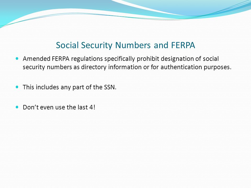Social Security Numbers and FERPA Amended FERPA regulations specifically prohibit designation of social security numbers as directory information or for authentication purposes.