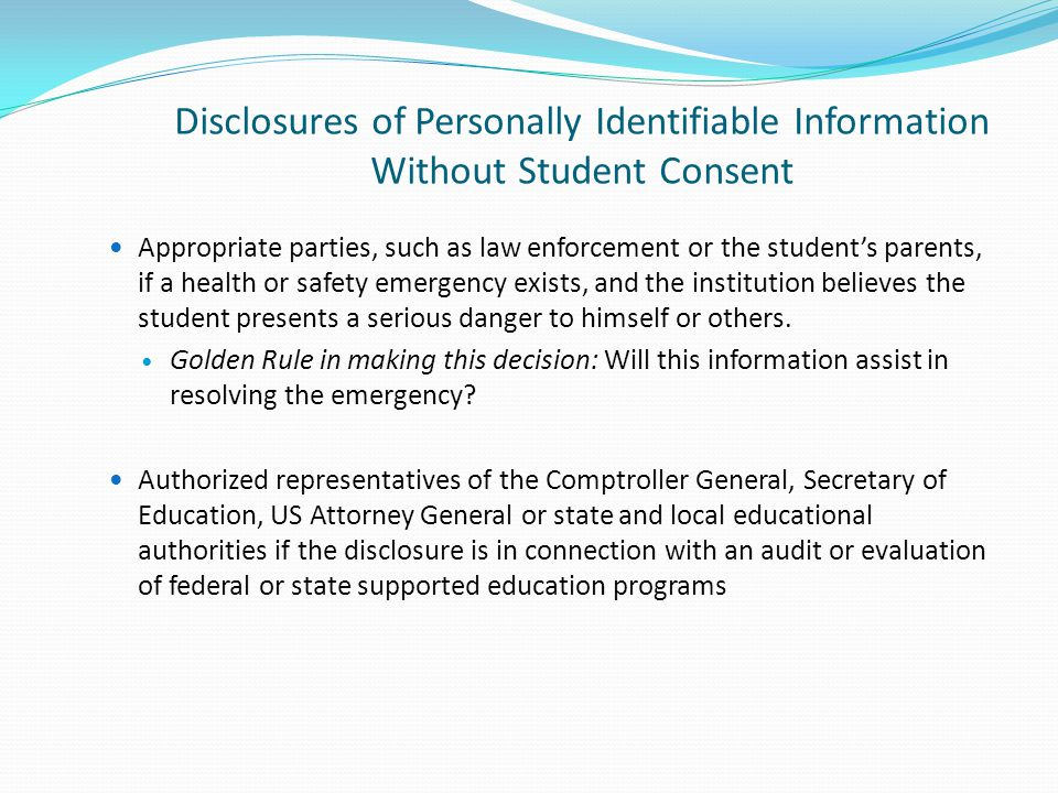 Disclosures of Personally Identifiable Information Without Student Consent Appropriate parties, such as law enforcement or the student's parents, if a health or safety emergency exists, and the institution believes the student presents a serious danger to himself or others.