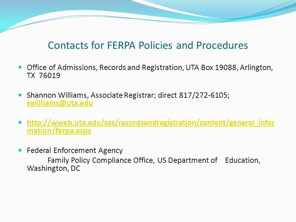 Contacts for FERPA Policies and Procedures Office of Admissions, Records and Registration, UTA Box 19088, Arlington, TX 76019 Shannon Williams, Associ