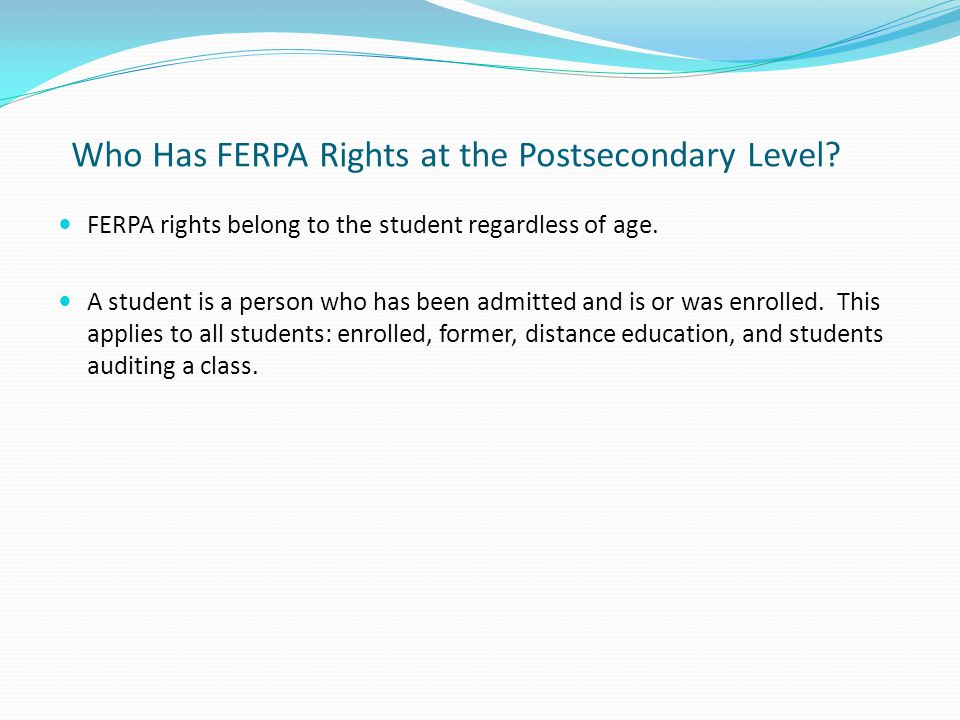 Who Has FERPA Rights at the Postsecondary Level? FERPA rights belong to the student regardless of age. A student is a person who has been admitted and