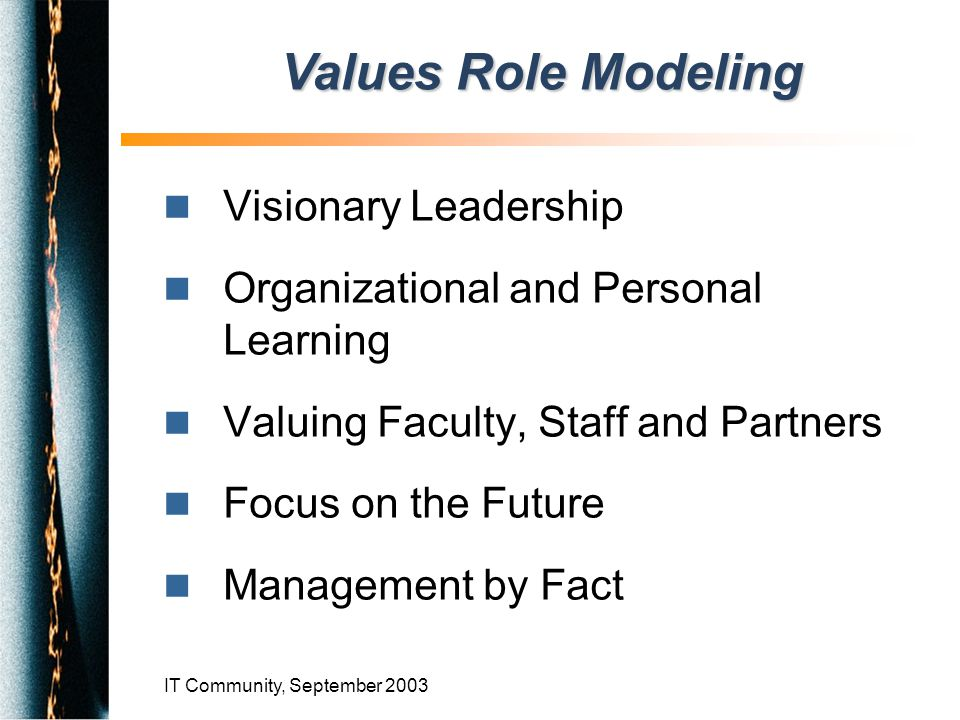 IT Community, September 2003 n Visionary Leadership n Organizational and Personal Learning n Valuing Faculty, Staff and Partners n Focus on the Future n Management by Fact Values Role Modeling