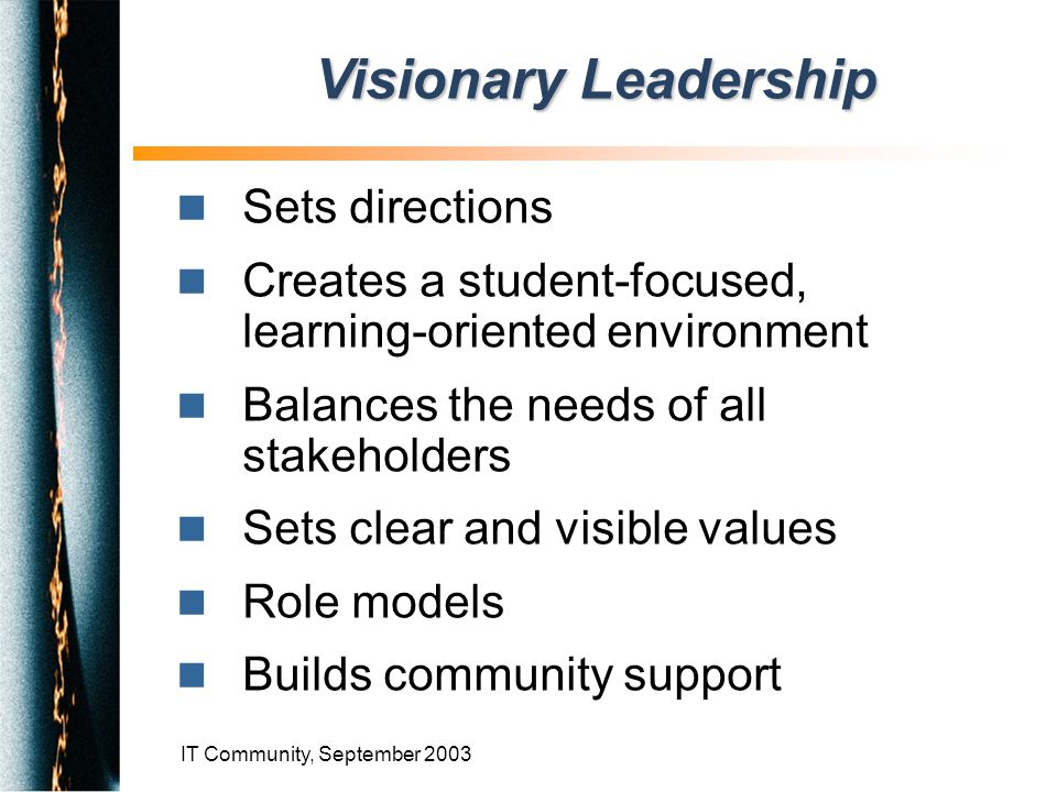 IT Community, September 2003 n Sets directions n Creates a student-focused, learning-oriented environment n Balances the needs of all stakeholders n Sets clear and visible values n Role models n Builds community support Visionary Leadership