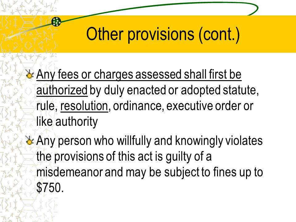 Other provisions (cont.) Any fees or charges assessed shall first be authorized by duly enacted or adopted statute, rule, resolution, ordinance, executive order or like authority Any person who willfully and knowingly violates the provisions of this act is guilty of a misdemeanor and may be subject to fines up to $750.