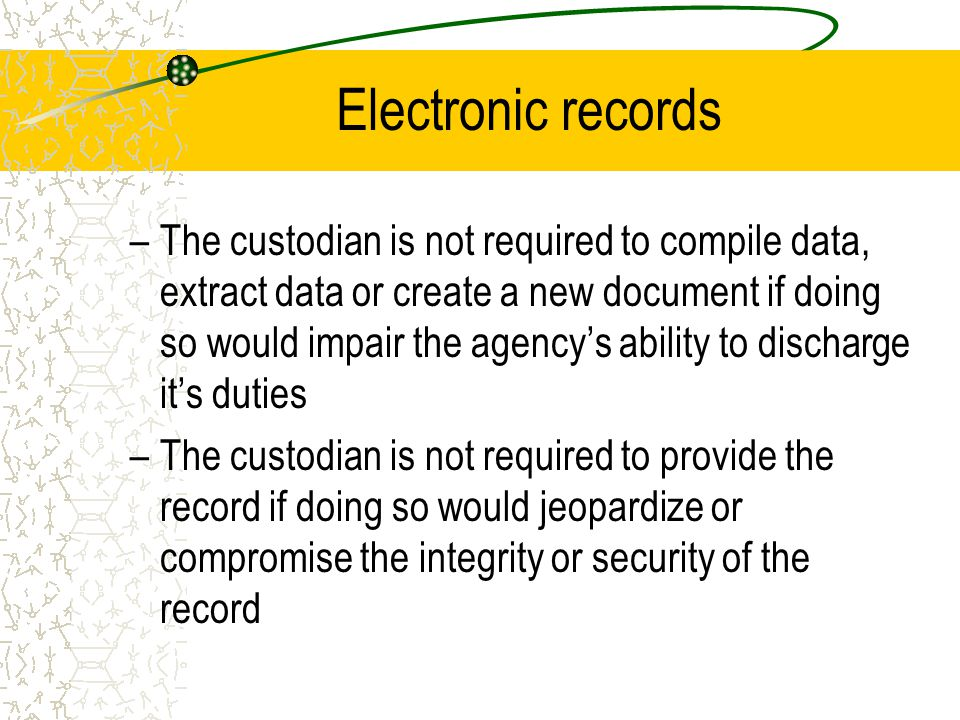 Electronic records –The custodian is not required to compile data, extract data or create a new document if doing so would impair the agency's ability to discharge it's duties –The custodian is not required to provide the record if doing so would jeopardize or compromise the integrity or security of the record