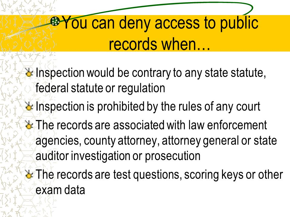 You can deny access to public records when… Inspection would be contrary to any state statute, federal statute or regulation Inspection is prohibited by the rules of any court The records are associated with law enforcement agencies, county attorney, attorney general or state auditor investigation or prosecution The records are test questions, scoring keys or other exam data