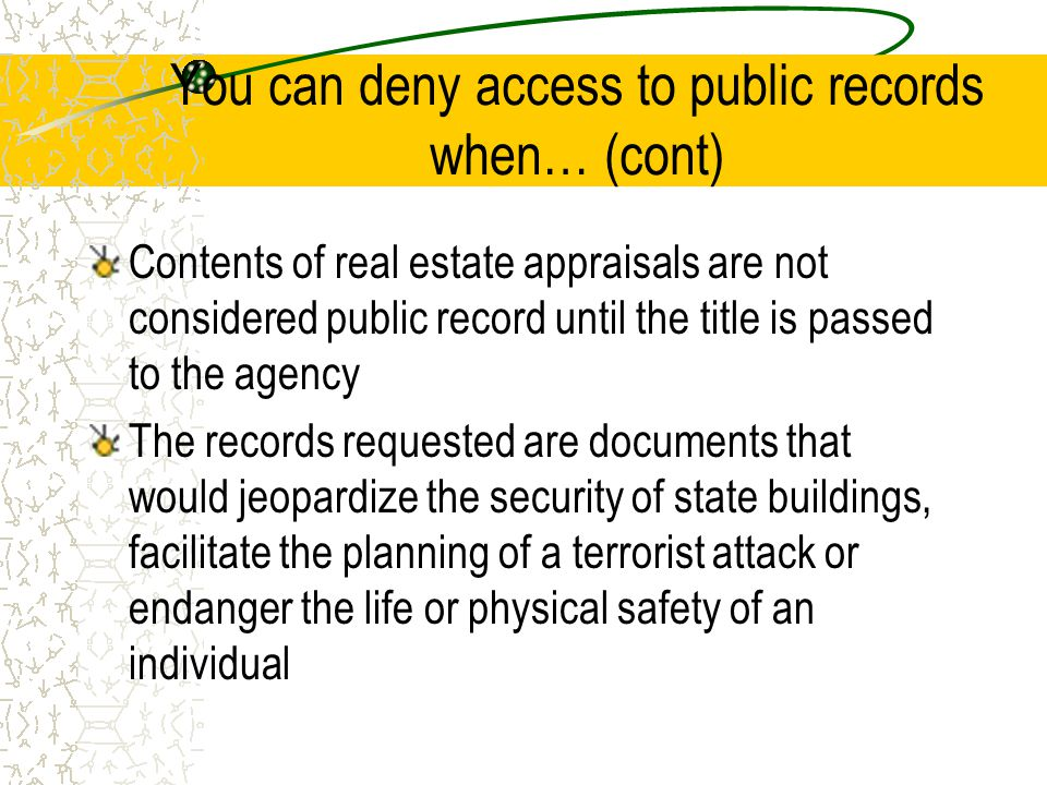 Contents of real estate appraisals are not considered public record until the title is passed to the agency The records requested are documents that would jeopardize the security of state buildings, facilitate the planning of a terrorist attack or endanger the life or physical safety of an individual You can deny access to public records when… (cont)