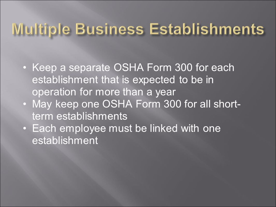 Keep a separate OSHA Form 300 for each establishment that is expected to be in operation for more than a year May keep one OSHA Form 300 for all short- term establishments Each employee must be linked with one establishment