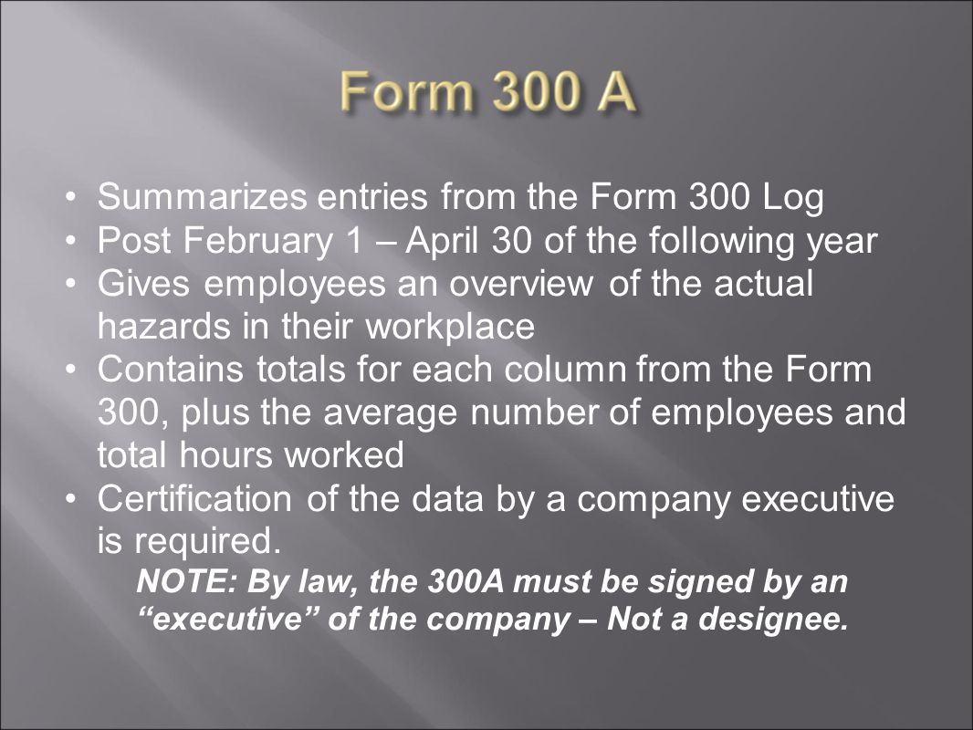 Summarizes entries from the Form 300 Log Post February 1 – April 30 of the following year Gives employees an overview of the actual hazards in their workplace Contains totals for each column from the Form 300, plus the average number of employees and total hours worked Certification of the data by a company executive is required.