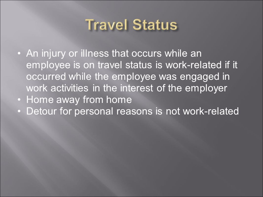An injury or illness that occurs while an employee is on travel status is work-related if it occurred while the employee was engaged in work activities in the interest of the employer Home away from home Detour for personal reasons is not work-related