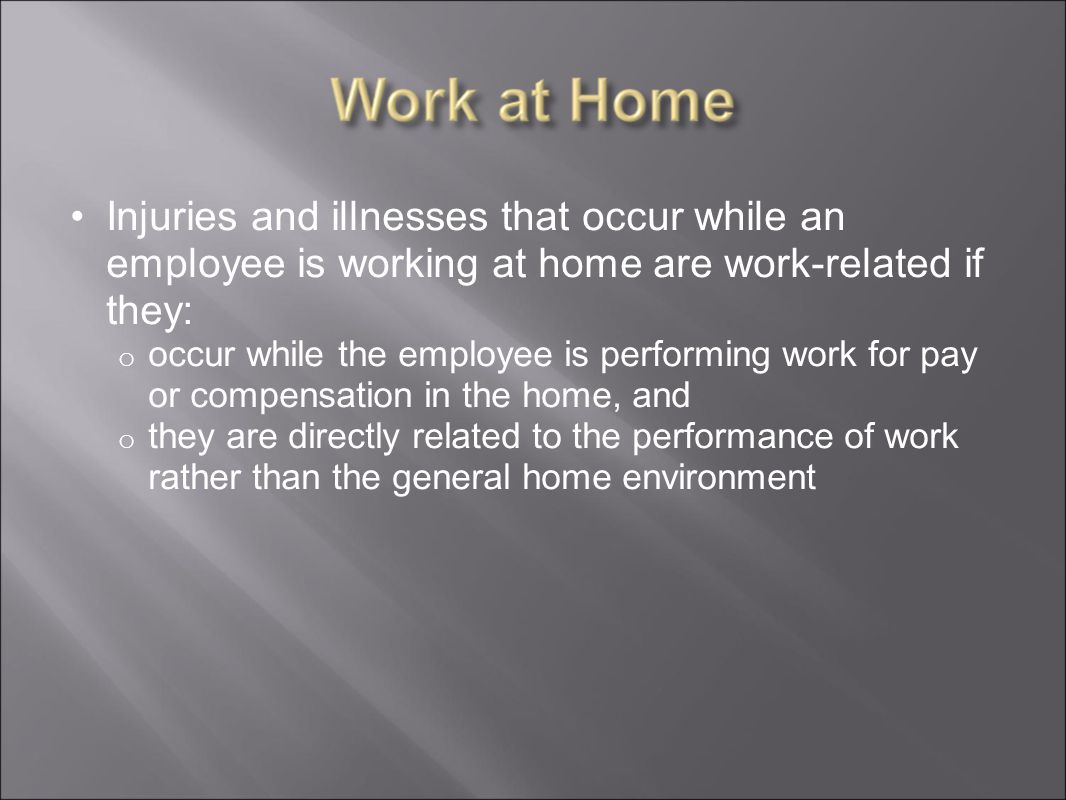 Injuries and illnesses that occur while an employee is working at home are work-related if they: o occur while the employee is performing work for pay or compensation in the home, and o they are directly related to the performance of work rather than the general home environment