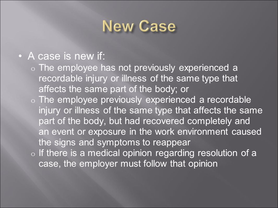 A case is new if: o The employee has not previously experienced a recordable injury or illness of the same type that affects the same part of the body; or o The employee previously experienced a recordable injury or illness of the same type that affects the same part of the body, but had recovered completely and an event or exposure in the work environment caused the signs and symptoms to reappear o If there is a medical opinion regarding resolution of a case, the employer must follow that opinion
