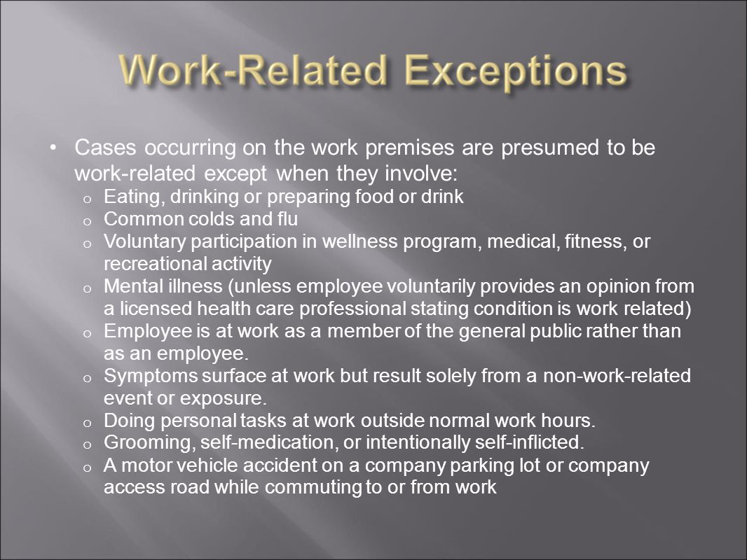 Cases occurring on the work premises are presumed to be work-related except when they involve: o Eating, drinking or preparing food or drink o Common colds and flu o Voluntary participation in wellness program, medical, fitness, or recreational activity o Mental illness (unless employee voluntarily provides an opinion from a licensed health care professional stating condition is work related) o Employee is at work as a member of the general public rather than as an employee.
