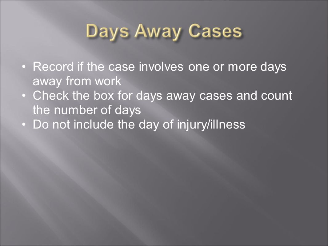 Record if the case involves one or more days away from work Check the box for days away cases and count the number of days Do not include the day of injury/illness