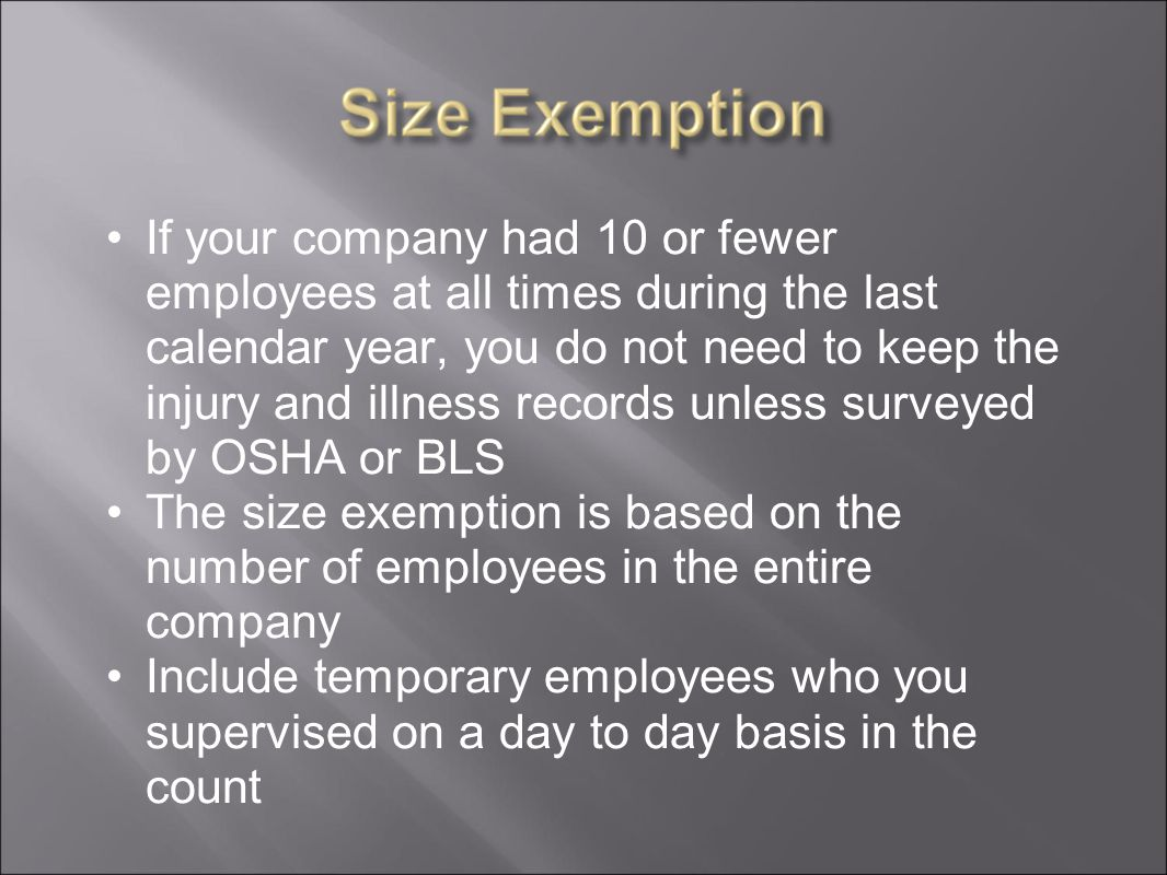 If your company had 10 or fewer employees at all times during the last calendar year, you do not need to keep the injury and illness records unless surveyed by OSHA or BLS The size exemption is based on the number of employees in the entire company Include temporary employees who you supervised on a day to day basis in the count