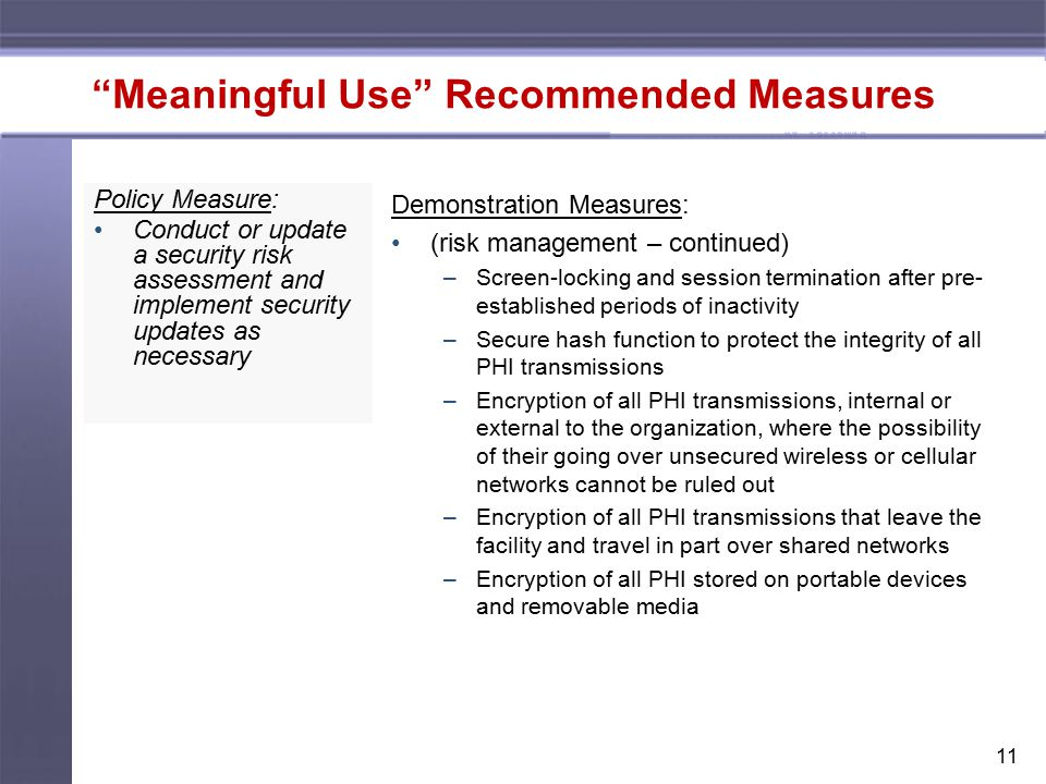 11 Meaningful Use Recommended Measures Policy Measure: Conduct or update a security risk assessment and implement security updates as necessary Demonstration Measures: (risk management – continued) –Screen-locking and session termination after pre- established periods of inactivity –Secure hash function to protect the integrity of all PHI transmissions –Encryption of all PHI transmissions, internal or external to the organization, where the possibility of their going over unsecured wireless or cellular networks cannot be ruled out –Encryption of all PHI transmissions that leave the facility and travel in part over shared networks –Encryption of all PHI stored on portable devices and removable media