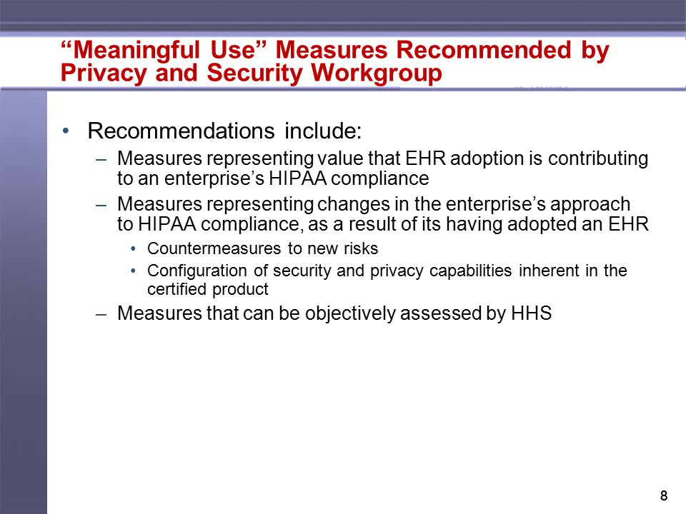 88 Meaningful Use Measures Recommended by Privacy and Security Workgroup Recommendations include: –Measures representing value that EHR adoption is contributing to an enterprise's HIPAA compliance –Measures representing changes in the enterprise's approach to HIPAA compliance, as a result of its having adopted an EHR Countermeasures to new risks Configuration of security and privacy capabilities inherent in the certified product –Measures that can be objectively assessed by HHS