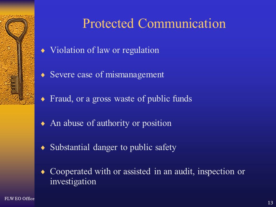 FLW EO Office 13 Protected Communication  Violation of law or regulation  Severe case of mismanagement  Fraud, or a gross waste of public funds  An abuse of authority or position  Substantial danger to public safety  Cooperated with or assisted in an audit, inspection or investigation