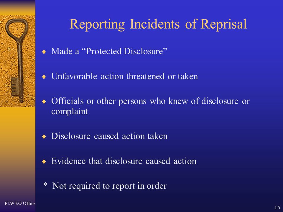 FLW EO Office 15 Reporting Incidents of Reprisal  Made a Protected Disclosure  Unfavorable action threatened or taken  Officials or other persons who knew of disclosure or complaint  Disclosure caused action taken  Evidence that disclosure caused action * Not required to report in order