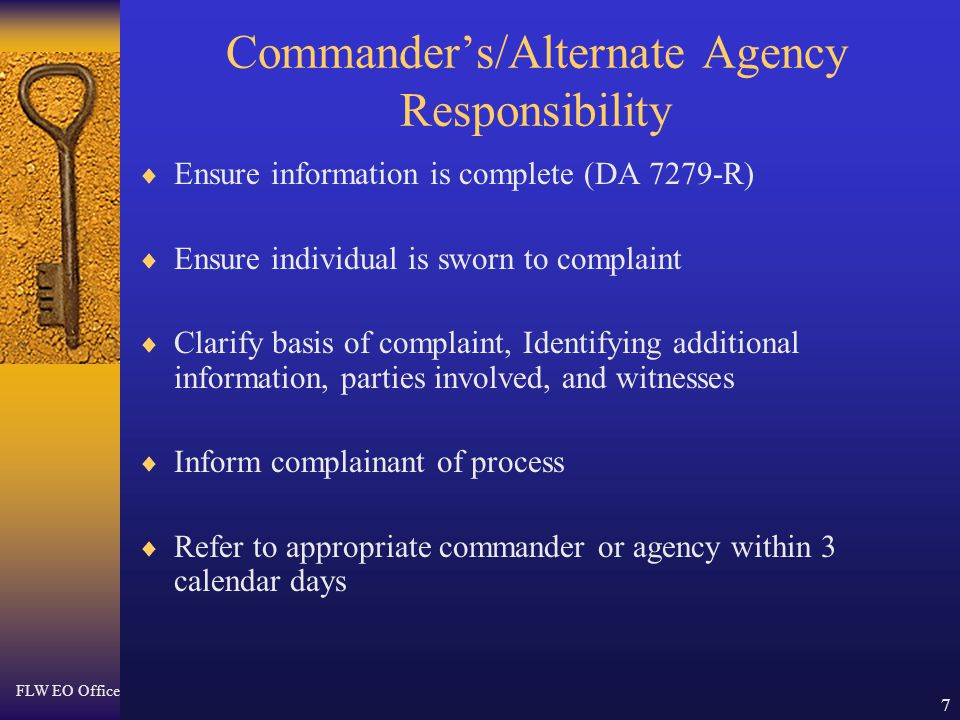 FLW EO Office 7 Commander's/Alternate Agency Responsibility  Ensure information is complete (DA 7279-R)  Ensure individual is sworn to complaint  C