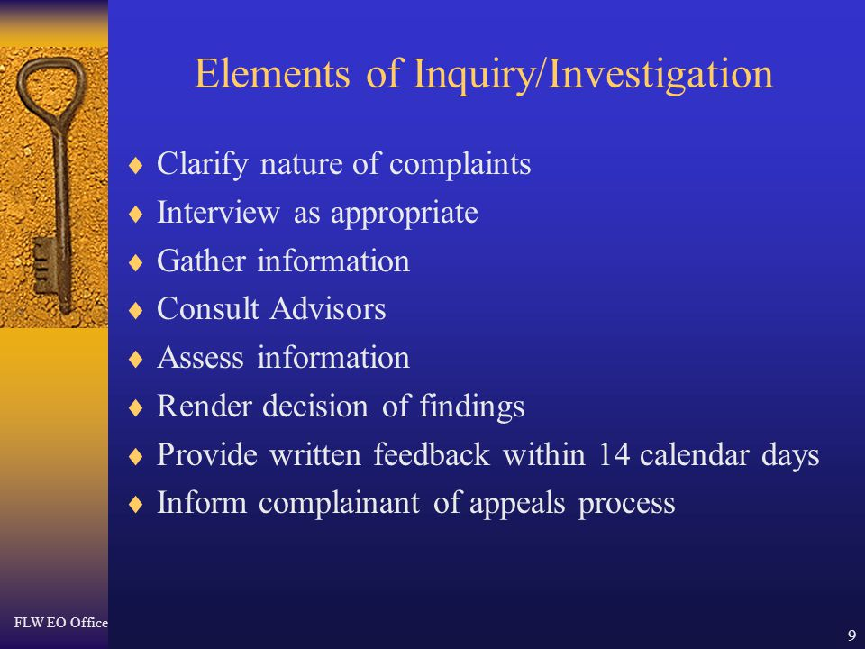 FLW EO Office 9 Elements of Inquiry/Investigation  Clarify nature of complaints  Interview as appropriate  Gather information  Consult Advisors  Assess information  Render decision of findings  Provide written feedback within 14 calendar days  Inform complainant of appeals process