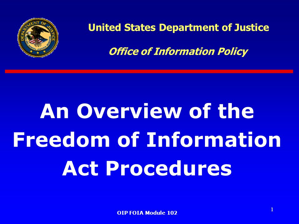 1 United States Department of Justice Office of Information Policy An Overview of the Freedom of Information Act Procedures OIP FOIA Module 102