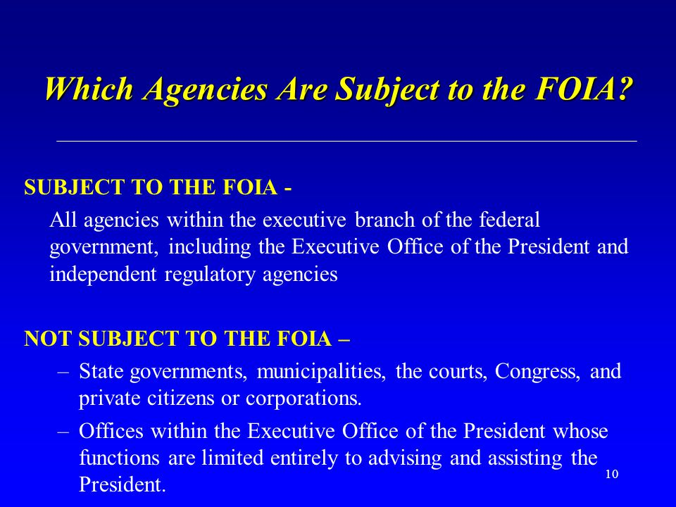 10 Which Agencies Are Subject to the FOIA? SUBJECT TO THE FOIA - All agencies within the executive branch of the federal government, including the Exe