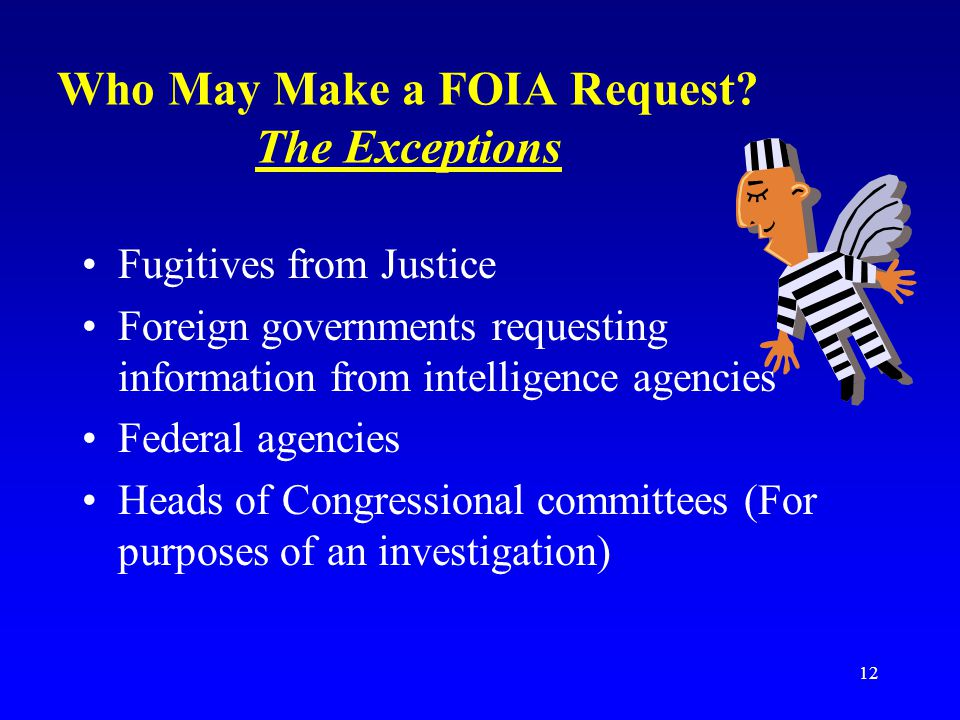12 Who May Make a FOIA Request? The Exceptions Fugitives from Justice Foreign governments requesting information from intelligence agencies Federal ag