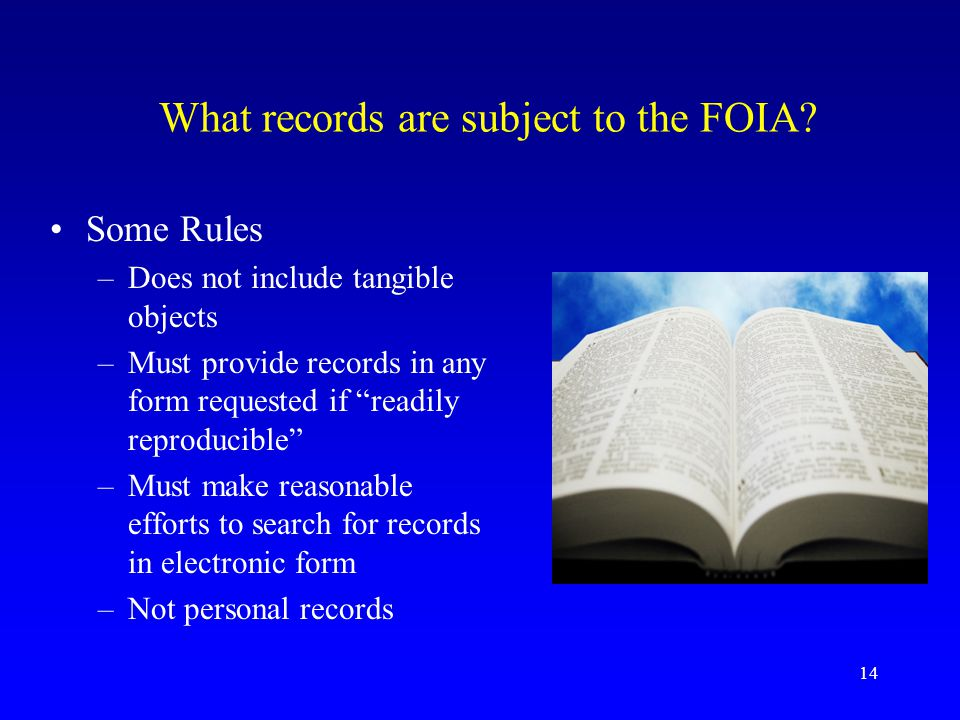 """14 What records are subject to the FOIA? Some Rules –Does not include tangible objects –Must provide records in any form requested if """"readily reprodu"""