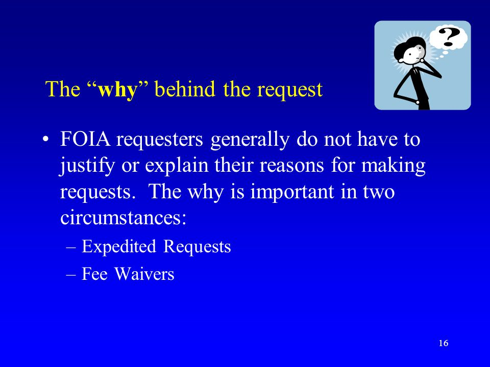 """16 The """"why"""" behind the request FOIA requesters generally do not have to justify or explain their reasons for making requests. The why is important in"""