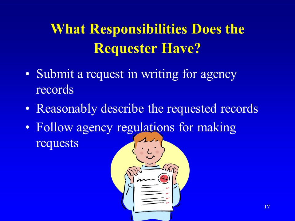17 What Responsibilities Does the Requester Have? Submit a request in writing for agency records Reasonably describe the requested records Follow agen