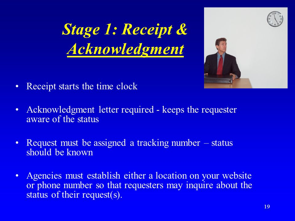 19 Stage 1: Receipt & Acknowledgment Receipt starts the time clock Acknowledgment letter required - keeps the requester aware of the status Request mu