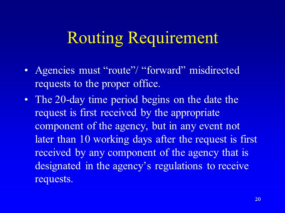 """20 Routing Requirement Agencies must """"route""""/ """"forward"""" misdirected requests to the proper office. The 20-day time period begins on the date the reque"""