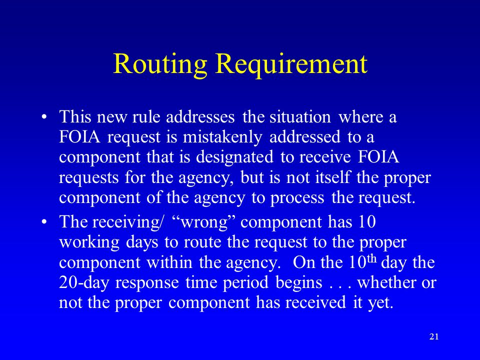 21 Routing Requirement This new rule addresses the situation where a FOIA request is mistakenly addressed to a component that is designated to receive