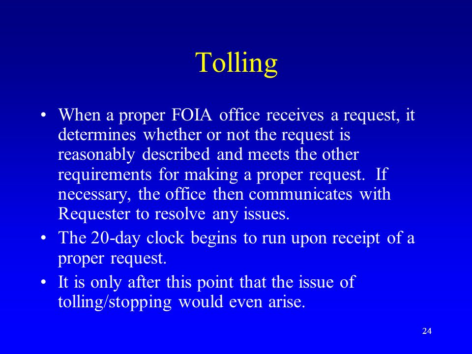 24 Tolling When a proper FOIA office receives a request, it determines whether or not the request is reasonably described and meets the other requirem