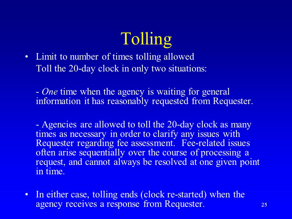 25 Tolling Limit to number of times tolling allowed Toll the 20-day clock in only two situations: - One time when the agency is waiting for general in